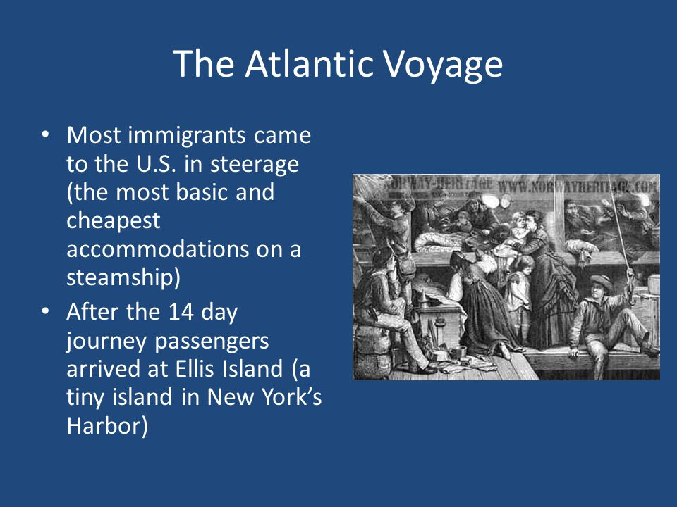 The Atlantic Voyage Most immigrants came to the U.S. in steerage (the most basic and cheapest accommodations on a steamship)