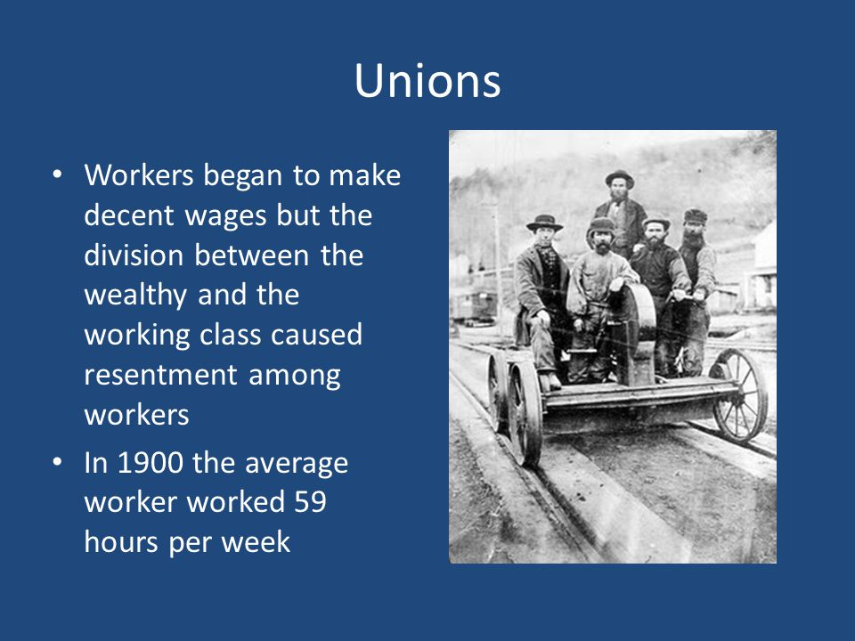 Unions Workers began to make decent wages but the division between the wealthy and the working class caused resentment among workers.