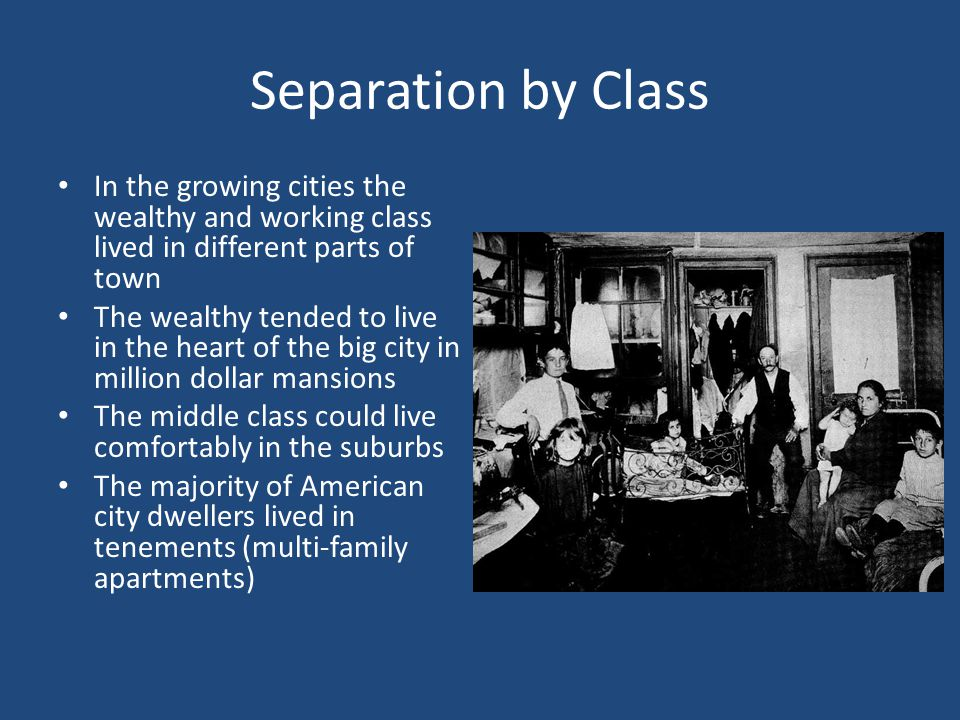 Separation by Class In the growing cities the wealthy and working class lived in different parts of town.