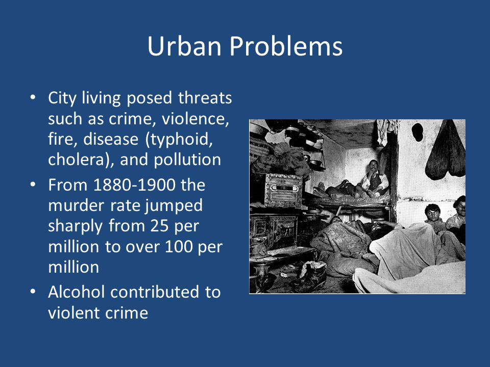 Urban Problems City living posed threats such as crime, violence, fire, disease (typhoid, cholera), and pollution.
