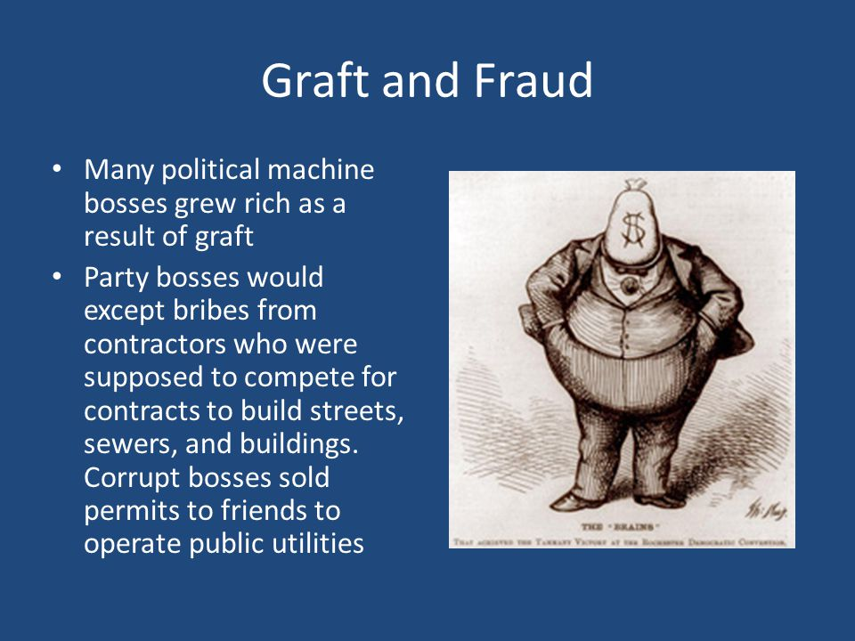 Graft and Fraud Many political machine bosses grew rich as a result of graft.