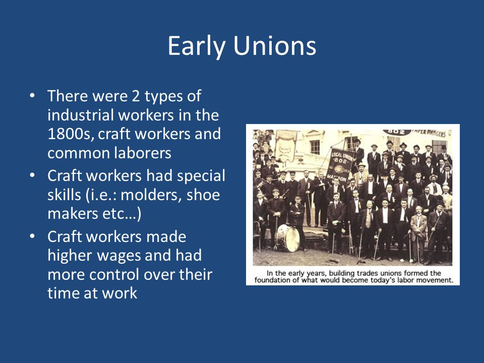 Early Unions There were 2 types of industrial workers in the 1800s, craft workers and common laborers.