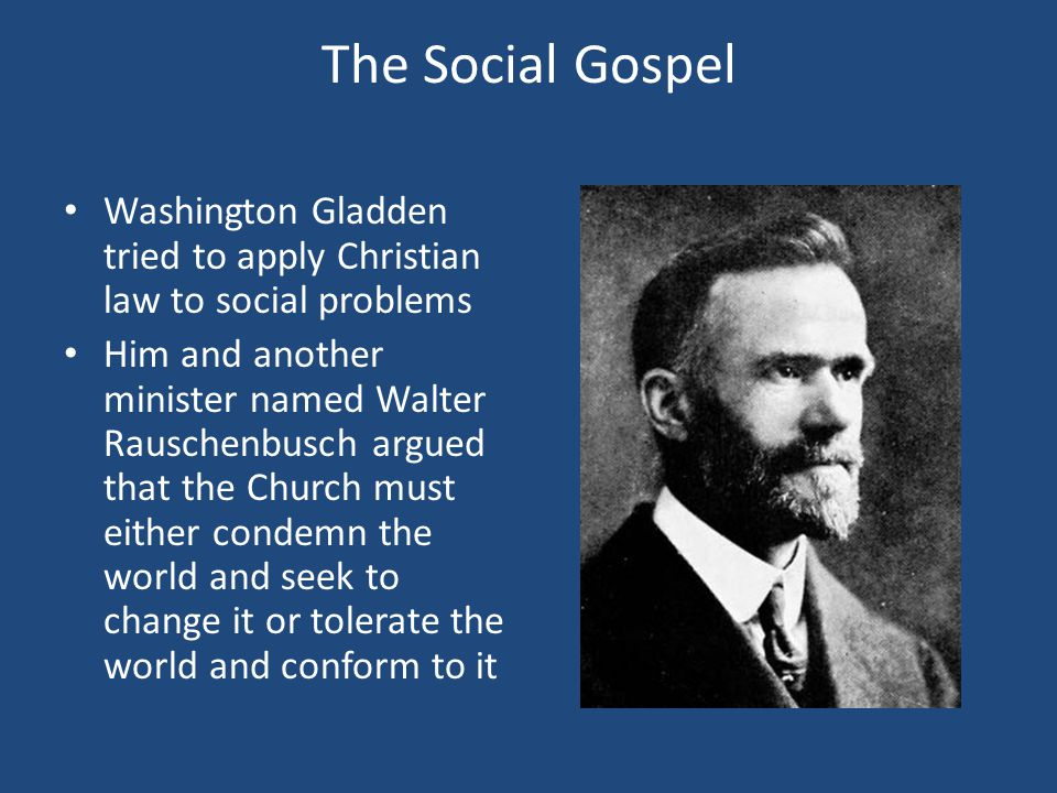The Social Gospel Washington Gladden tried to apply Christian law to social problems.