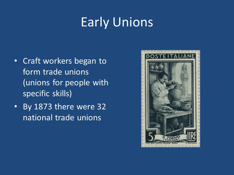 Early Unions Craft workers began to form trade unions (unions for people with specific skills) By 1873 there were 32 national trade unions.
