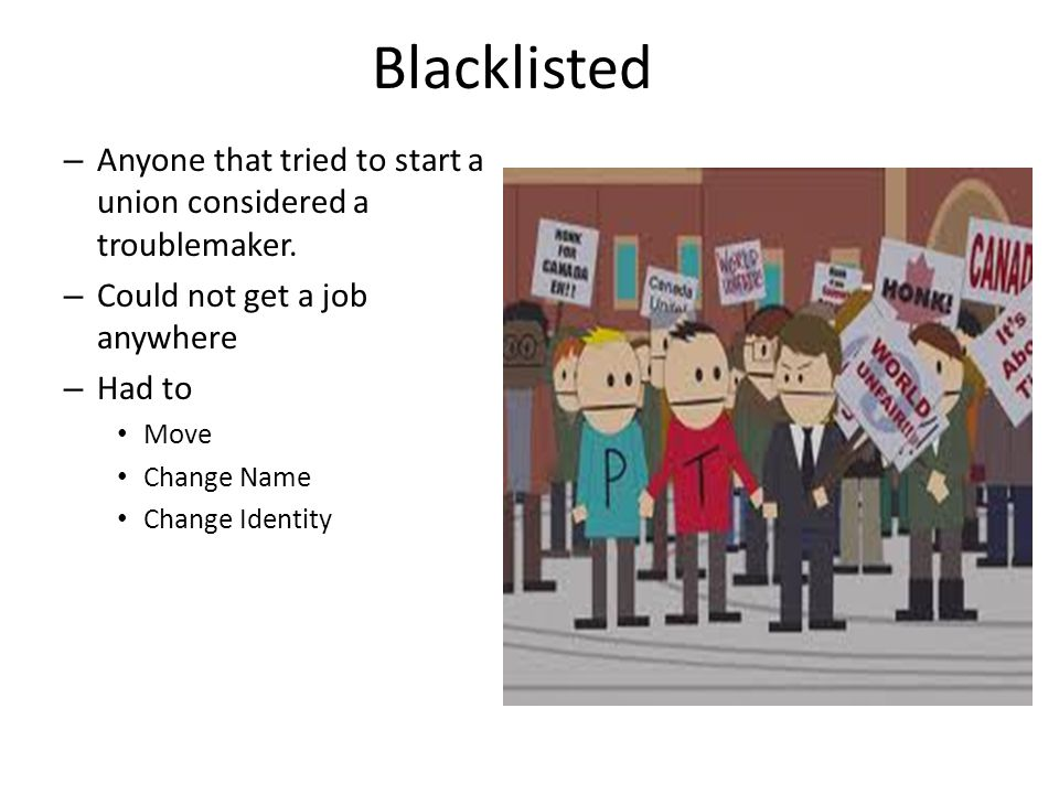 Blacklisted Anyone that tried to start a union considered a troublemaker. Could not get a job anywhere.