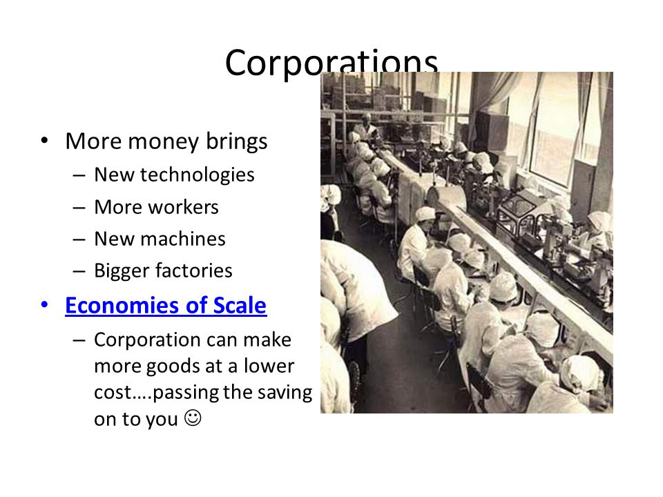 Corporations More money brings Economies of Scale New technologies