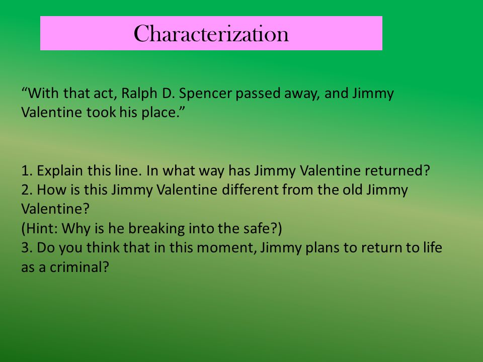Characterization With that act, Ralph D. Spencer passed away, and Jimmy Valentine took his place.