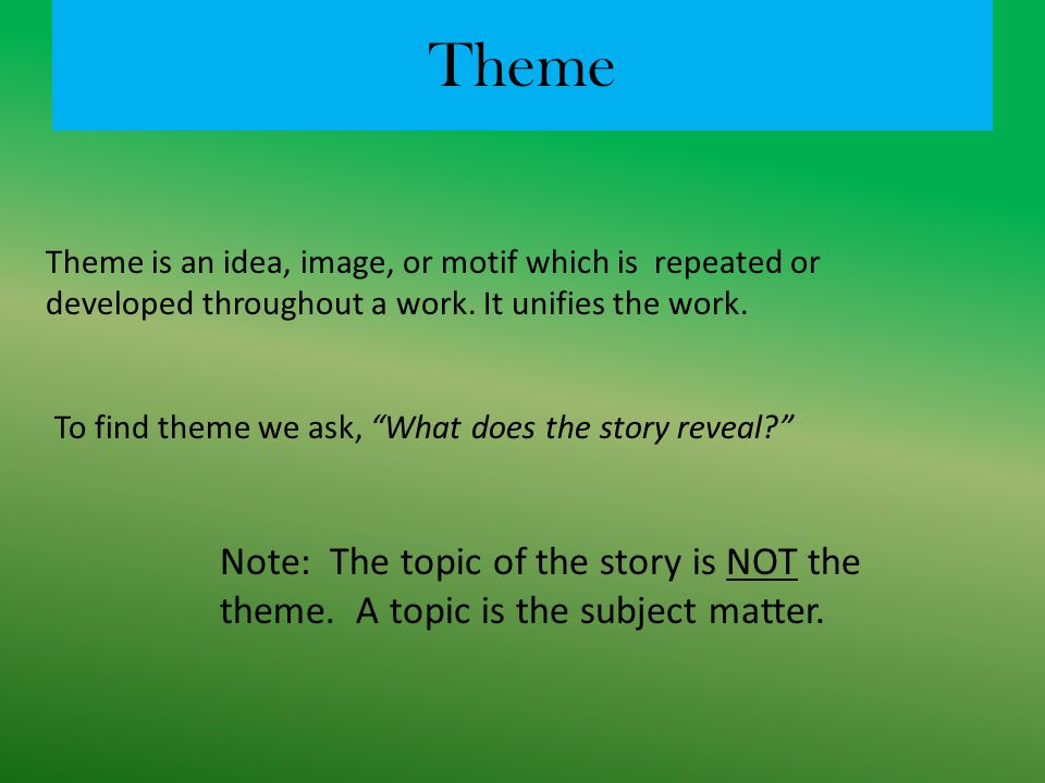 Theme Theme is an idea, image, or motif which is repeated or developed throughout a work. It unifies the work.