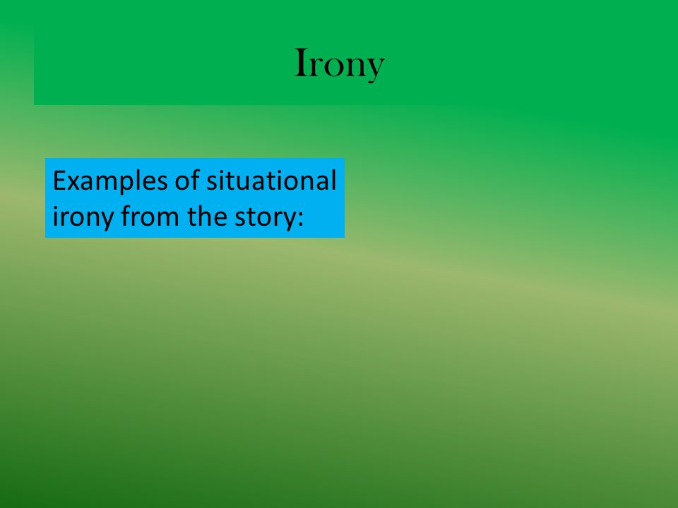 Irony Examples of situational irony from the story: