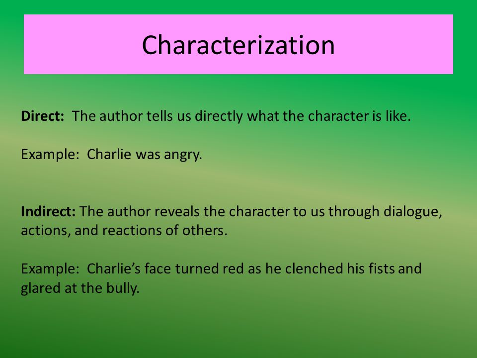 Characterization Direct: The author tells us directly what the character is like. Example: Charlie was angry.