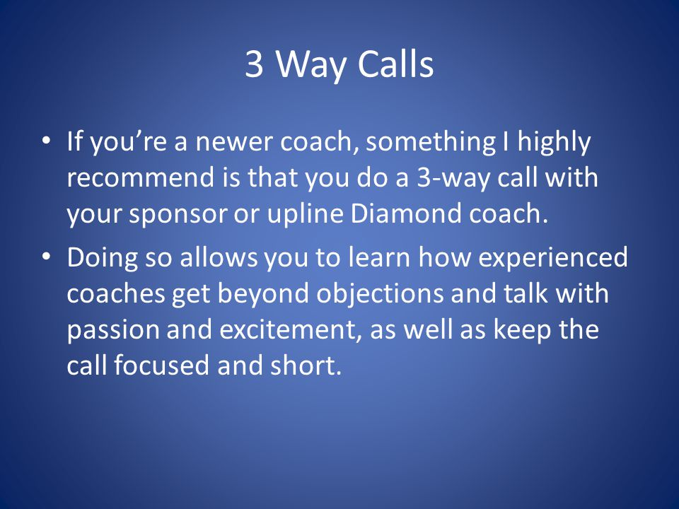3 Way Calls If you're a newer coach, something I highly recommend is that you do a 3-way call with your sponsor or upline Diamond coach.