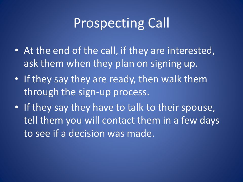 Prospecting Call At the end of the call, if they are interested, ask them when they plan on signing up.