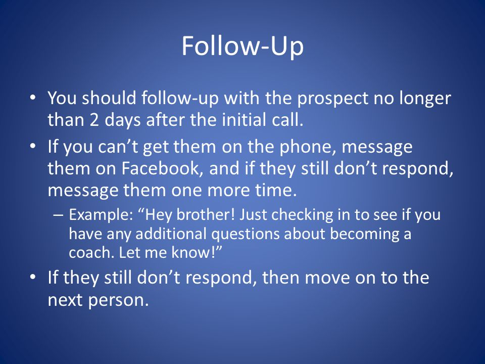 Follow-Up You should follow-up with the prospect no longer than 2 days after the initial call.