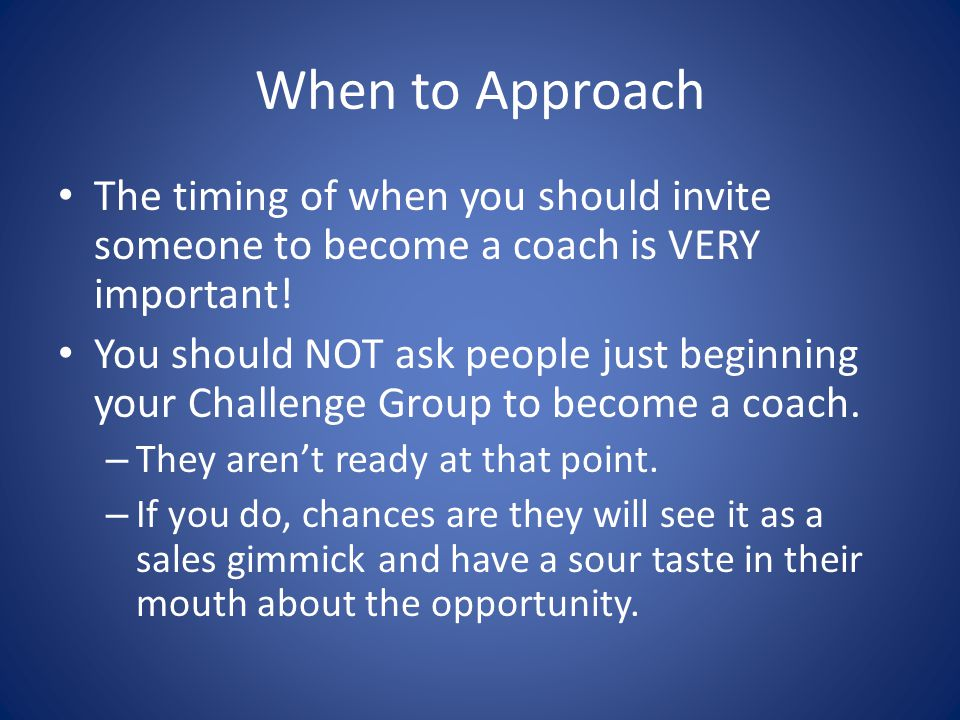 When to Approach The timing of when you should invite someone to become a coach is VERY important!
