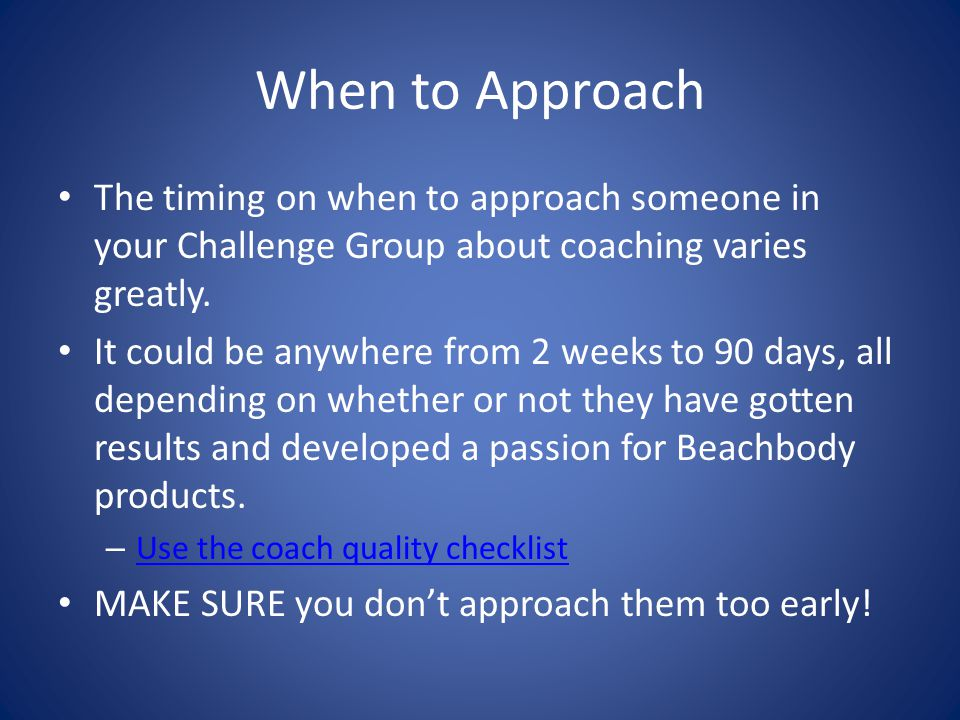 When to Approach The timing on when to approach someone in your Challenge Group about coaching varies greatly.