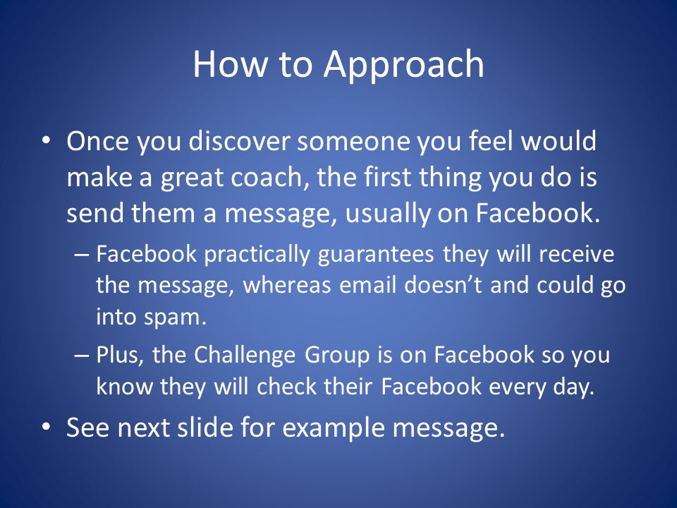 How to Approach Once you discover someone you feel would make a great coach, the first thing you do is send them a message, usually on Facebook.