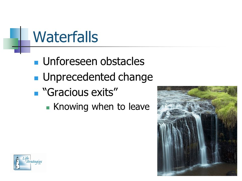 Waterfalls Unforeseen obstacles Unprecedented change Gracious exits