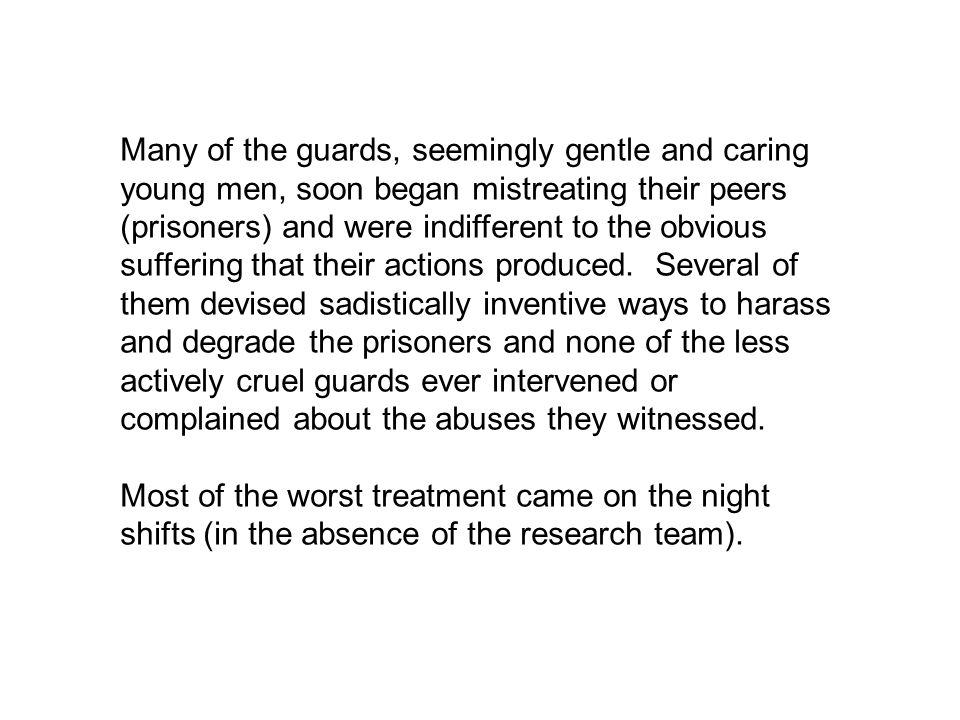 Many of the guards, seemingly gentle and caring young men, soon began mistreating their peers (prisoners) and were indifferent to the obvious suffering that their actions produced. Several of them devised sadistically inventive ways to harass and degrade the prisoners and none of the less actively cruel guards ever intervened or complained about the abuses they witnessed.