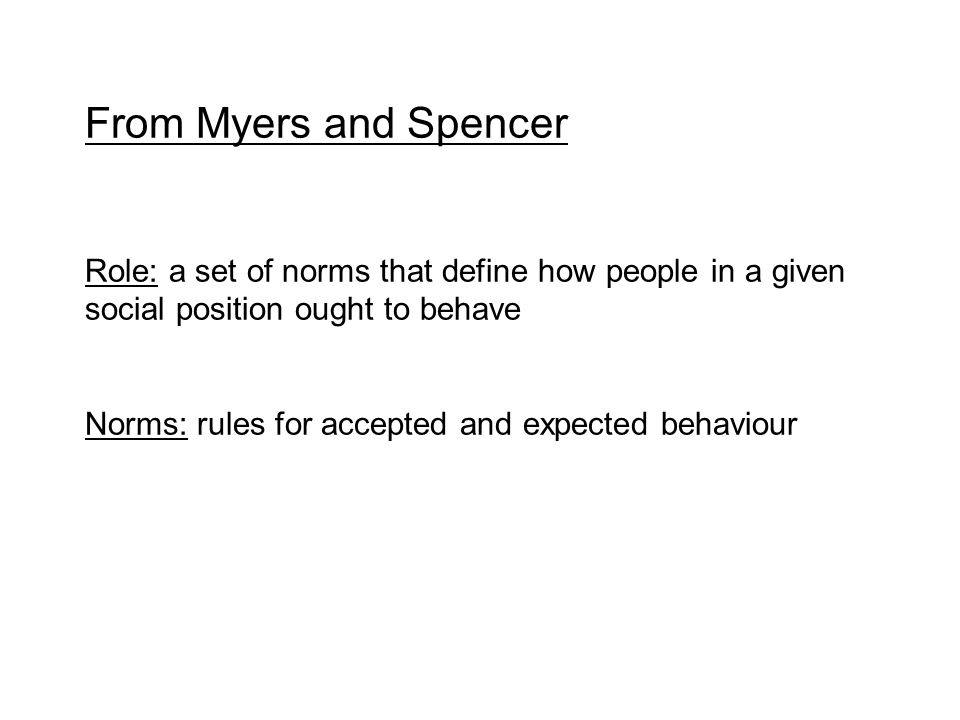 From Myers and Spencer Role: a set of norms that define how people in a given social position ought to behave.
