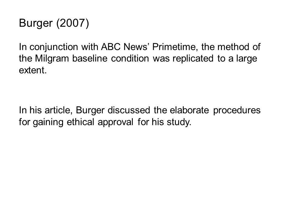 Burger (2007) In conjunction with ABC News' Primetime, the method of the Milgram baseline condition was replicated to a large extent.