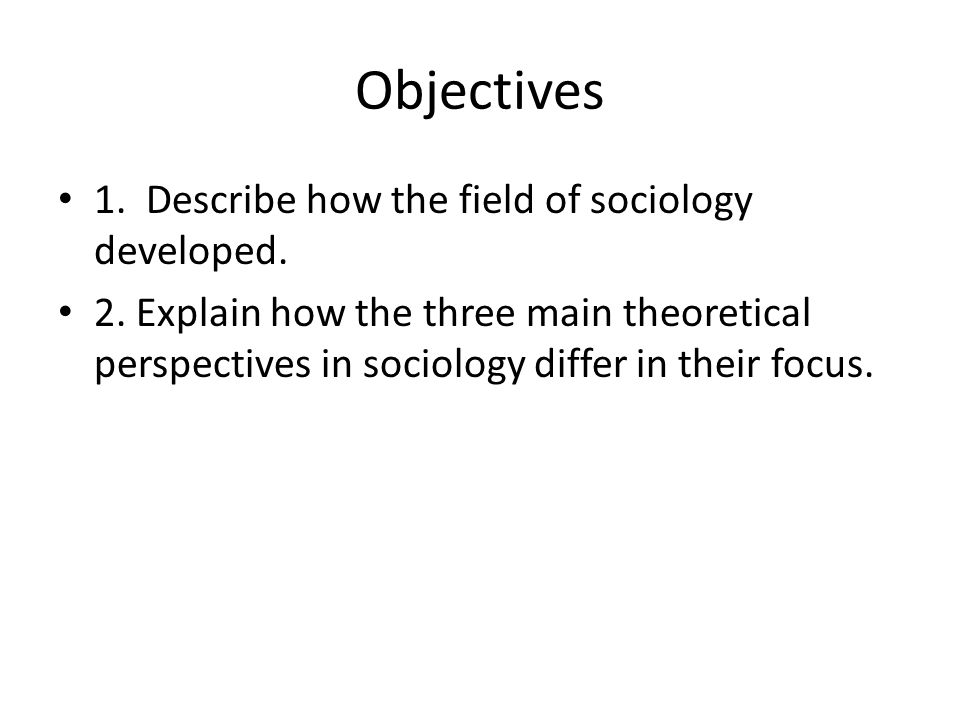 Objectives 1. Describe how the field of sociology developed.
