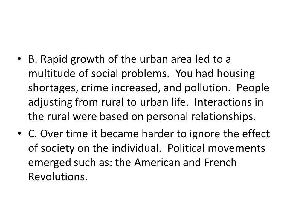 B. Rapid growth of the urban area led to a multitude of social problems. You had housing shortages, crime increased, and pollution. People adjusting from rural to urban life. Interactions in the rural were based on personal relationships.