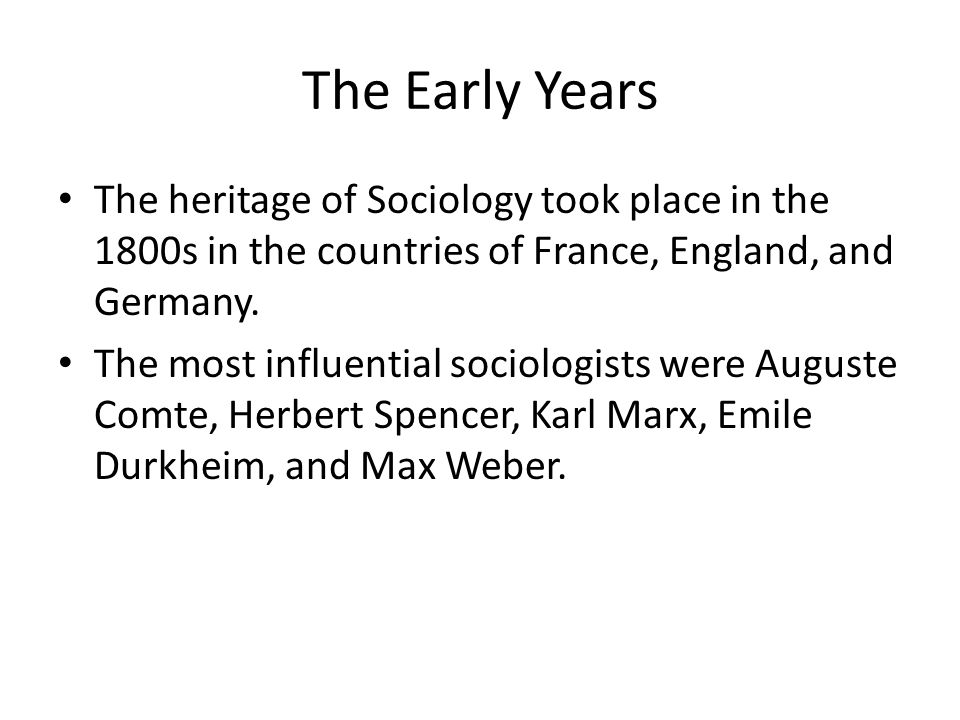 The Early Years The heritage of Sociology took place in the 1800s in the countries of France, England, and Germany.