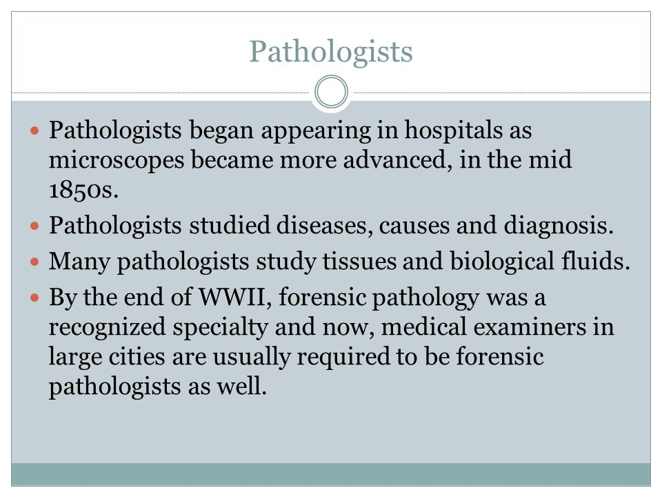 Pathologists Pathologists began appearing in hospitals as microscopes became more advanced, in the mid 1850s.