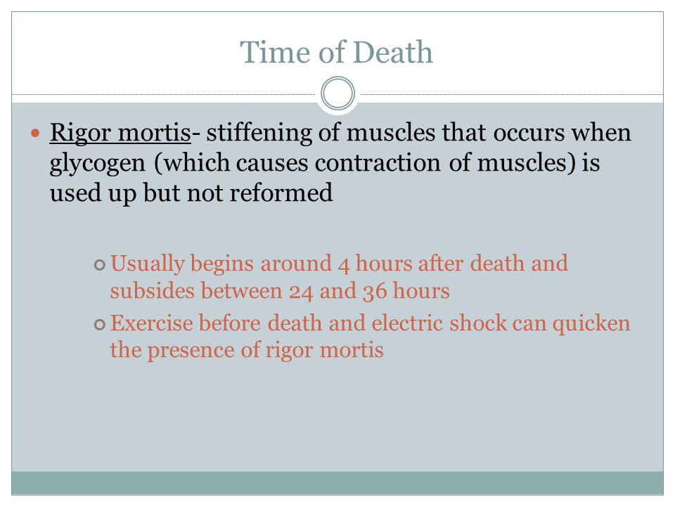 Time of Death Rigor mortis- stiffening of muscles that occurs when glycogen (which causes contraction of muscles) is used up but not reformed.