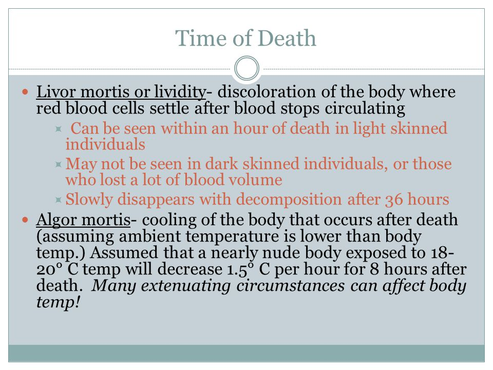Time of Death Livor mortis or lividity- discoloration of the body where red blood cells settle after blood stops circulating.