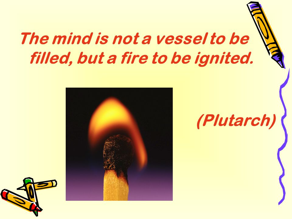 The mind is not a vessel to be filled, but a fire to be ignited