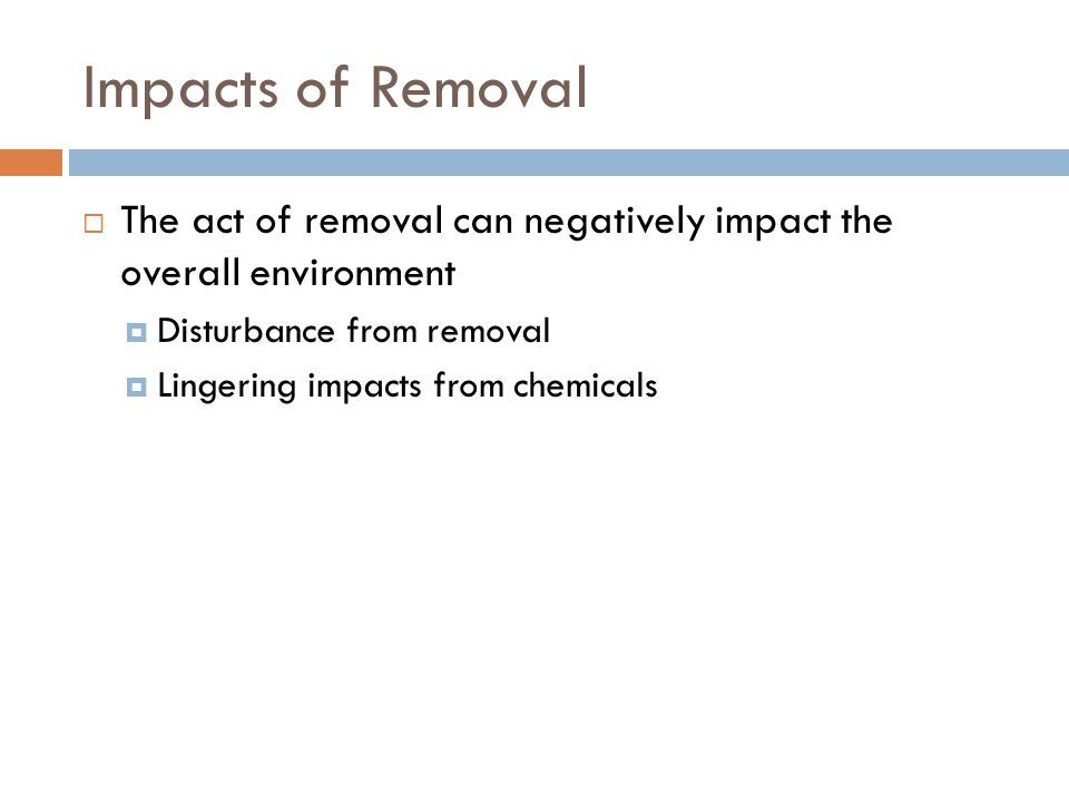 Impacts of Removal The act of removal can negatively impact the overall environment. Disturbance from removal.
