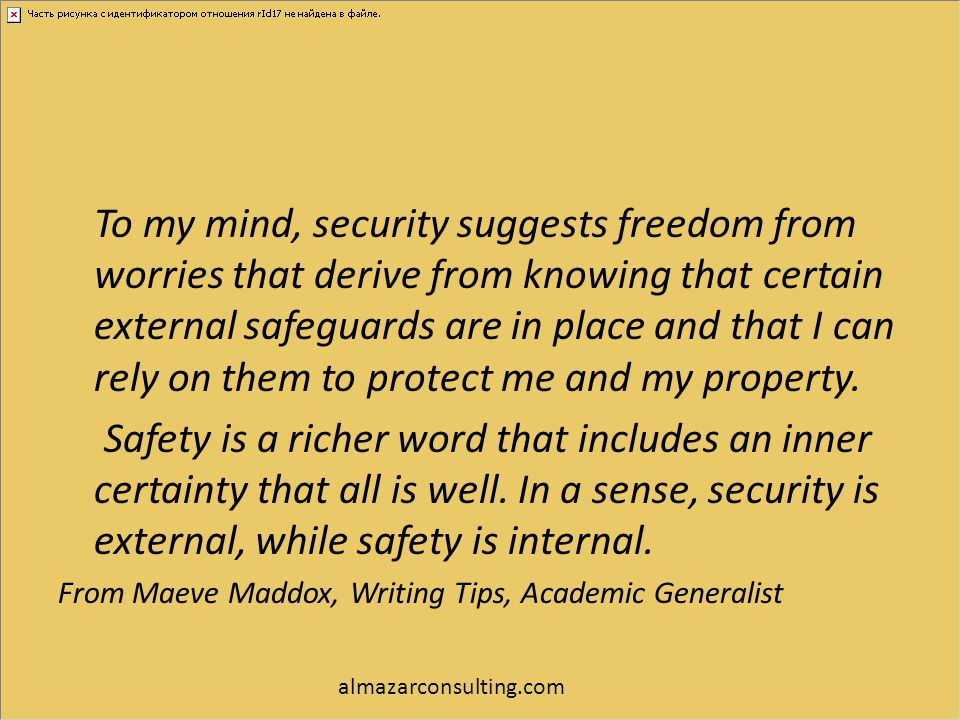To my mind, security suggests freedom from worries that derive from knowing that certain external safeguards are in place and that I can rely on them to protect me and my property.