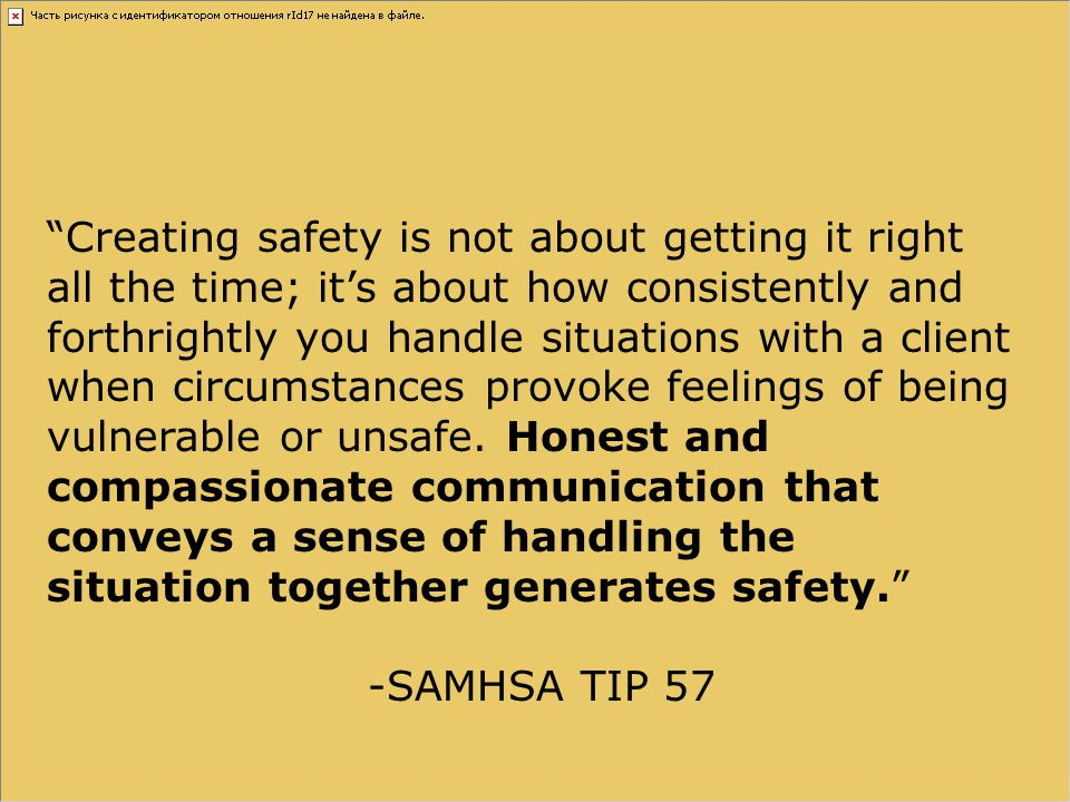 Creating safety is not about getting it right all the time; it's about how consistently and forthrightly you handle situations with a client when circumstances provoke feelings of being vulnerable or unsafe. Honest and compassionate communication that conveys a sense of handling the situation together generates safety.