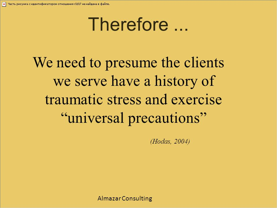 Therefore ... We need to presume the clients we serve have a history of traumatic stress and exercise universal precautions
