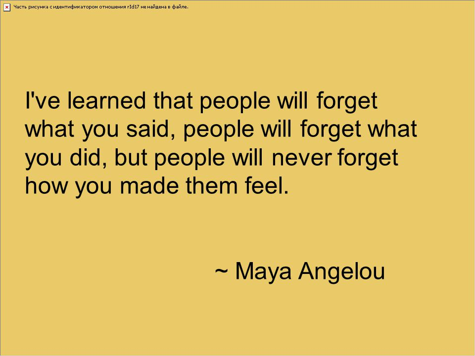 I ve learned that people will forget what you said, people will forget what you did, but people will never forget how you made them feel.