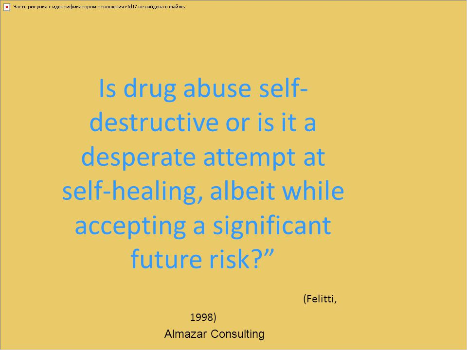 Is drug abuse self-destructive or is it a desperate attempt at self-healing, albeit while accepting a significant future risk (Felitti, 1998)