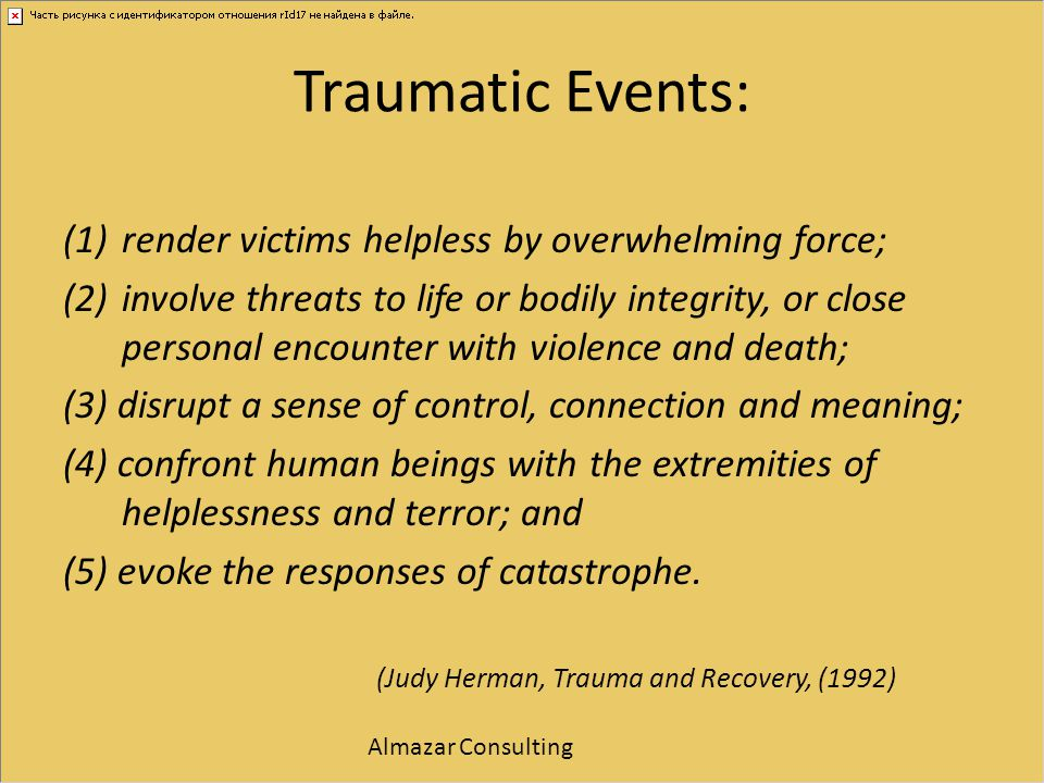 Traumatic Events: render victims helpless by overwhelming force;