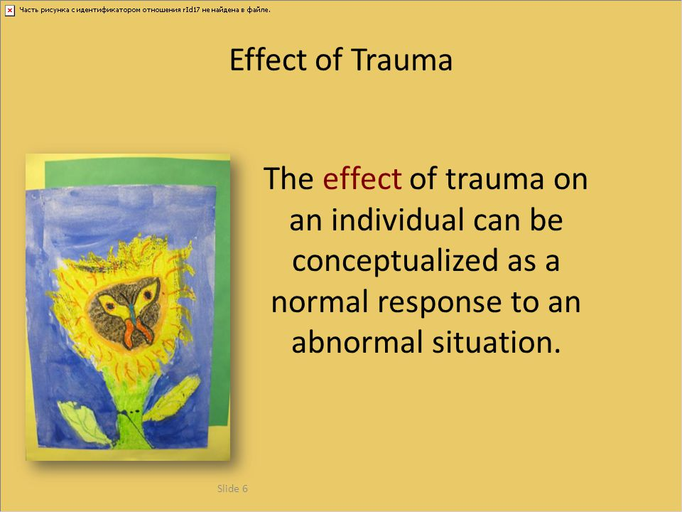 Effect of Trauma The effect of trauma on an individual can be conceptualized as a normal response to an abnormal situation.