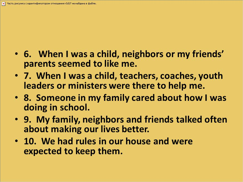 6. When I was a child, neighbors or my friends' parents seemed to like me.