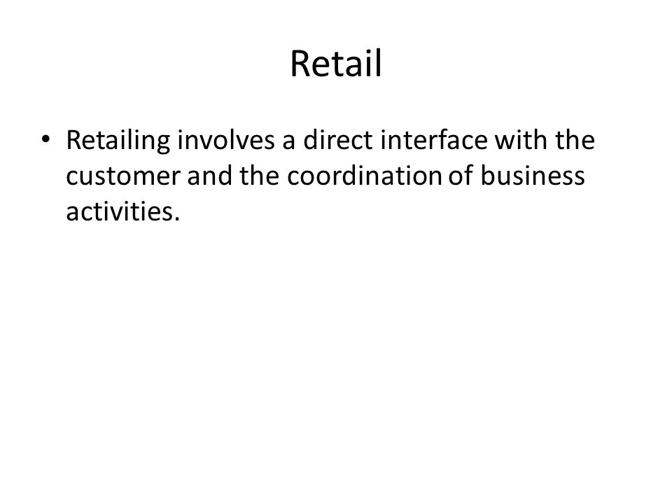 Retail Retailing involves a direct interface with the customer and the coordination of business activities.