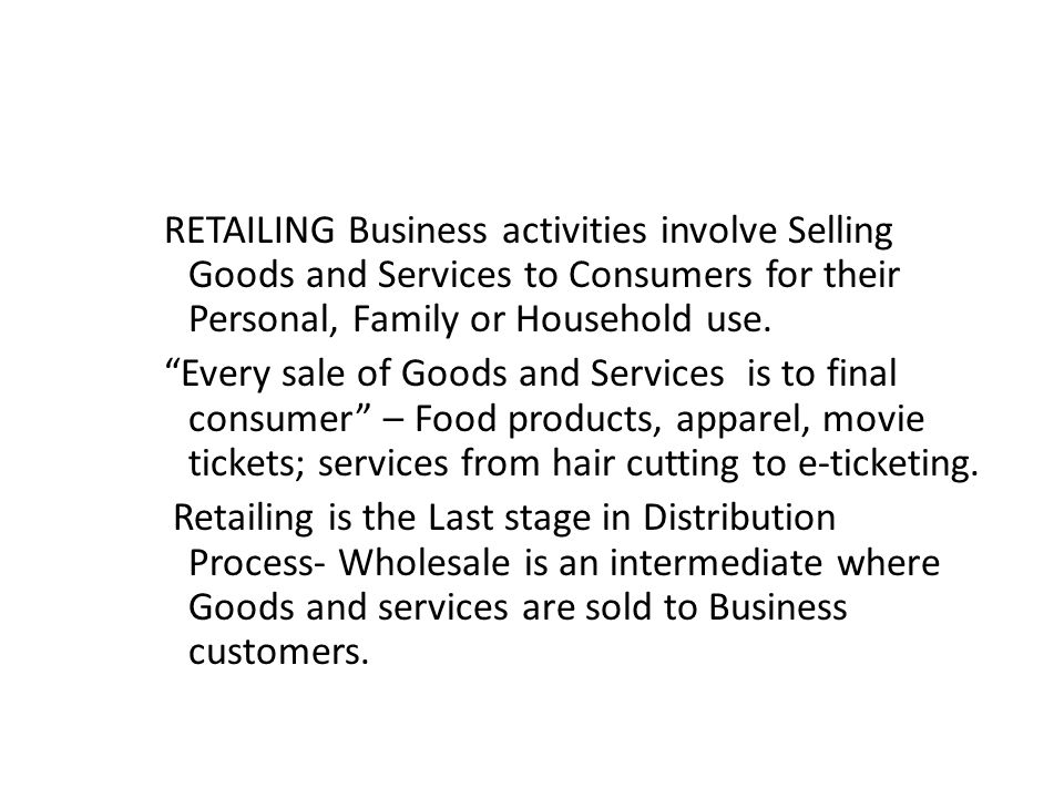 RETAILING Business activities involve Selling Goods and Services to Consumers for their Personal, Family or Household use.