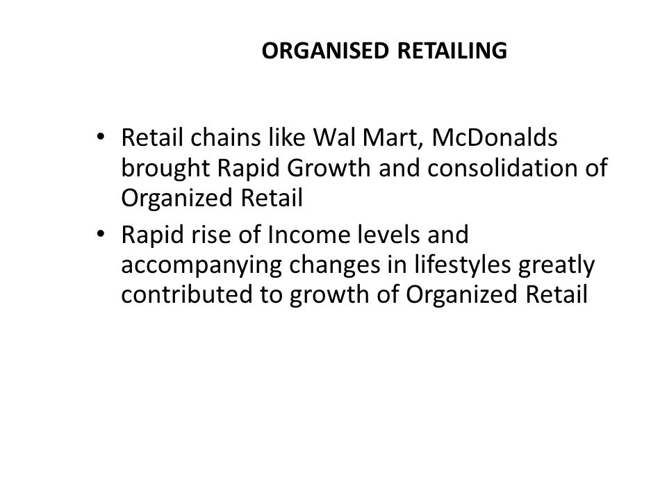 ORGANISED RETAILING Retail chains like Wal Mart, McDonalds brought Rapid Growth and consolidation of Organized Retail.