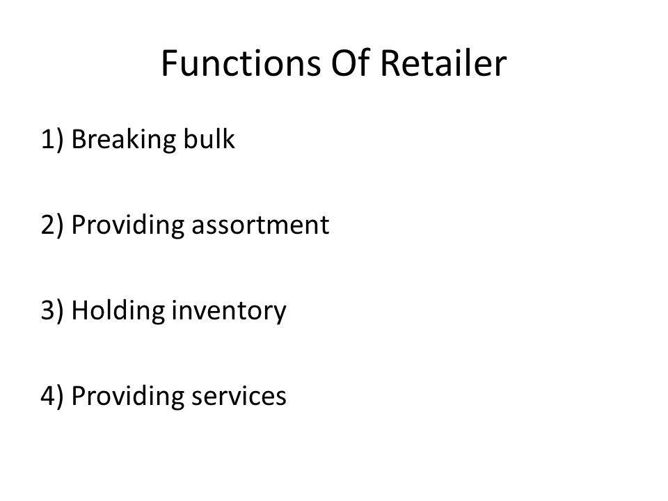 Functions Of Retailer 1) Breaking bulk 2) Providing assortment