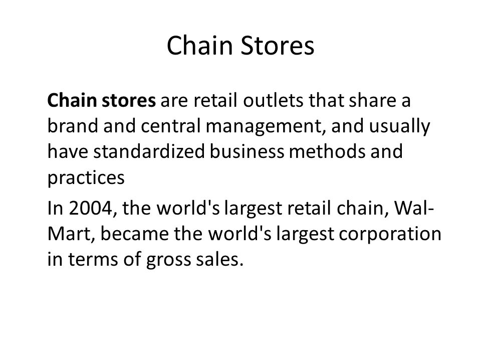 Chain Stores Chain stores are retail outlets that share a brand and central management, and usually have standardized business methods and practices.