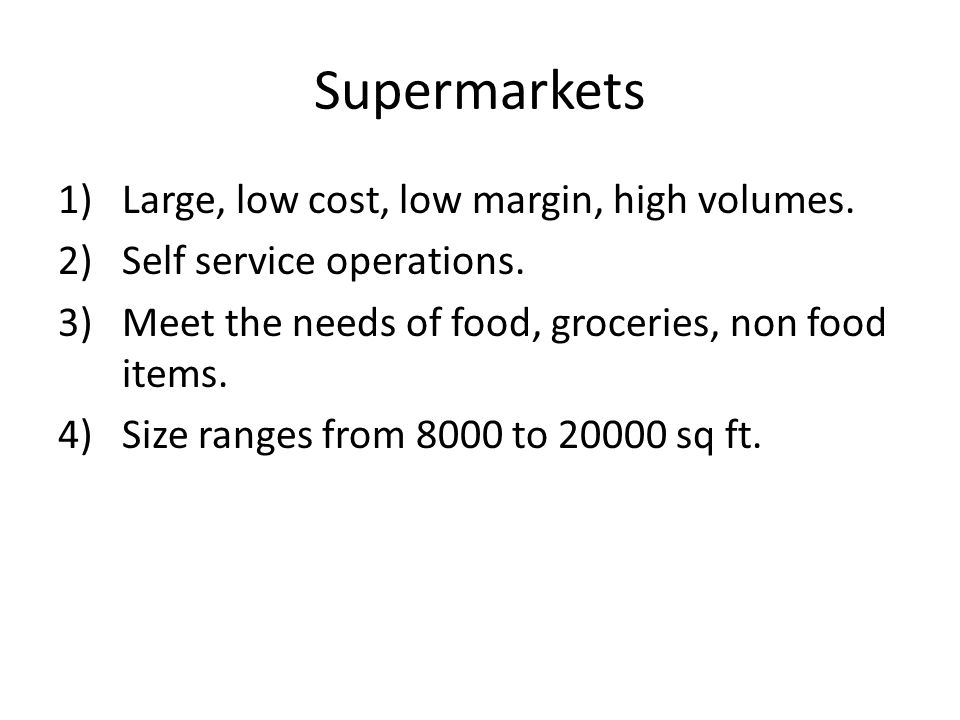 Supermarkets Large, low cost, low margin, high volumes.
