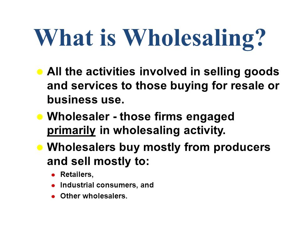 What is Wholesaling All the activities involved in selling goods and services to those buying for resale or business use.