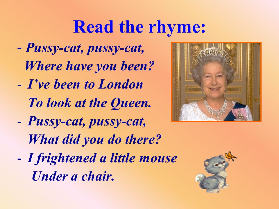 Read the rhyme: - Pussy-cat, pussy-cat, Where have you been