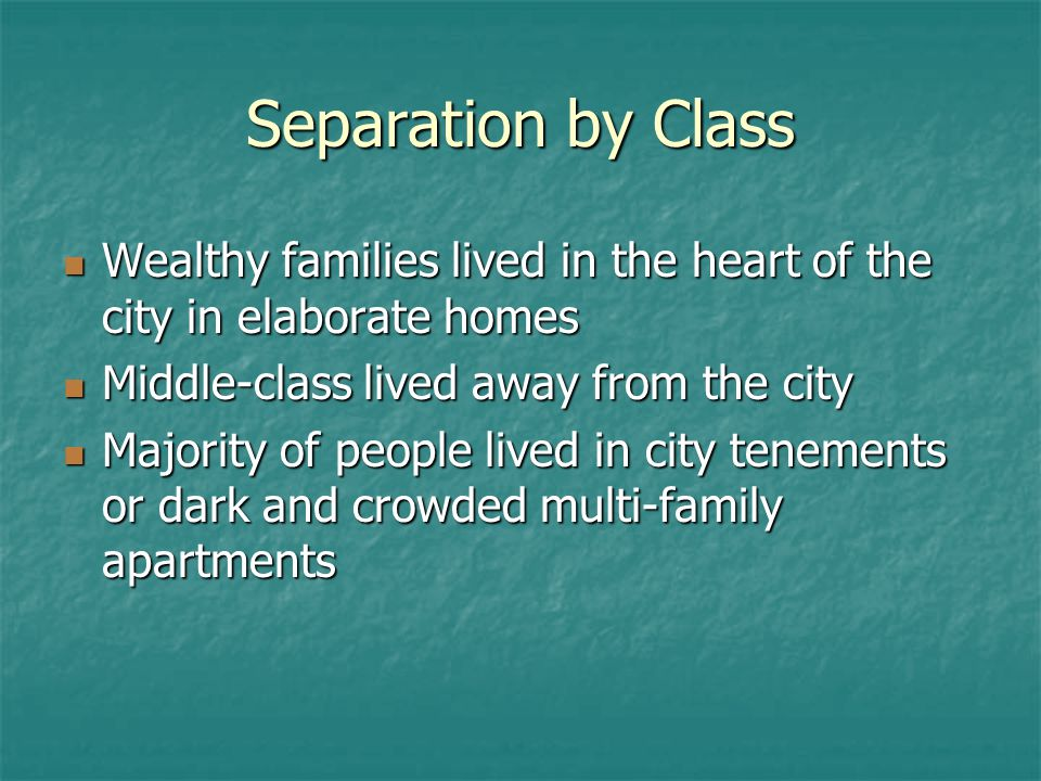 Separation by Class Wealthy families lived in the heart of the city in elaborate homes. Middle-class lived away from the city.