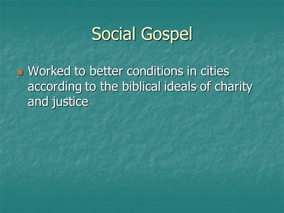 Social Gospel Worked to better conditions in cities according to the biblical ideals of charity and justice.